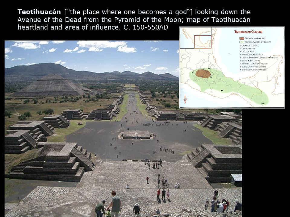 Teotihuacán [ the place where one becomes a god ] looking down the Avenue of the Dead from the Pyramid of the Moon; map of Teotihuacán heartland and area of influence.